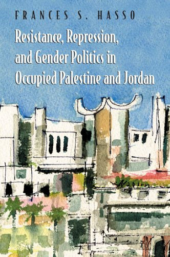 Resistance, Repression, And Gender Politics in Occupied Palestine And Jordan by Frances S. Hasso