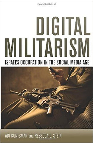 Digital Militarism: Israel's Occupation in the Social Media Age by Adi Kuntsman and Rebecca Stein