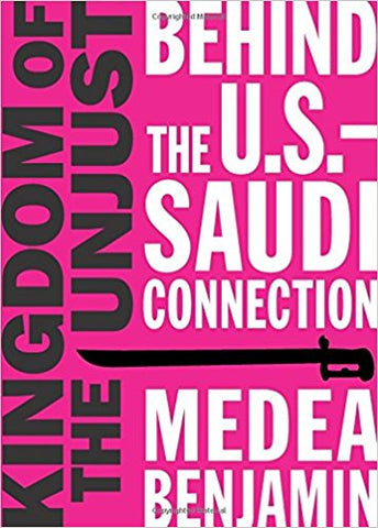 Kingdom of the Unjust: Behind the U.S.-Saudi Connection by Medea Benjamin