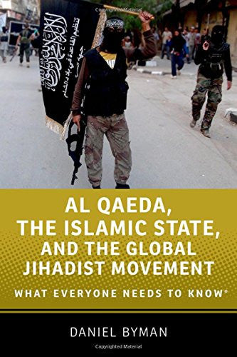Al Qaeda, the Islamic State, and the Global Jihadist Movement: What Everyone Needs to Know by Daniel Byman