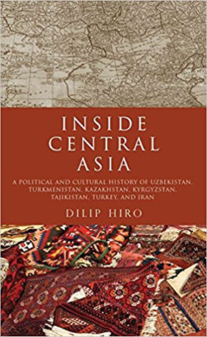 Inside Central Asia: A Political and Cultural History of Uzbekistan, Turkmenistan, Kazakhstan, Kyrgyz stan, Tajikistan, Turkey, and Iran by Dilip Hiro