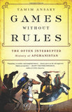 Games without Rules: The Often-Interrupted History of Afghanistan by Tamim Ansary
