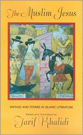 The Muslim Jesus: Sayings and Short Stories in Islamic Literature by Tarif Khalidi
