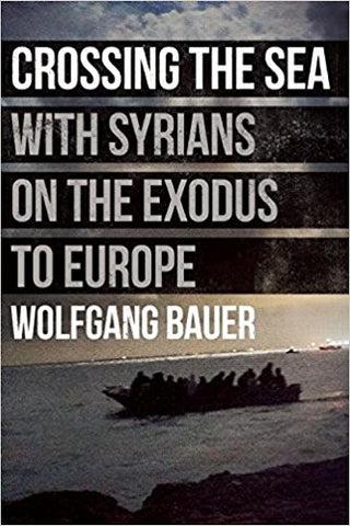 Crossing the Sea: With Syrians on the Exodus to Europe by Wolfgang Bauer