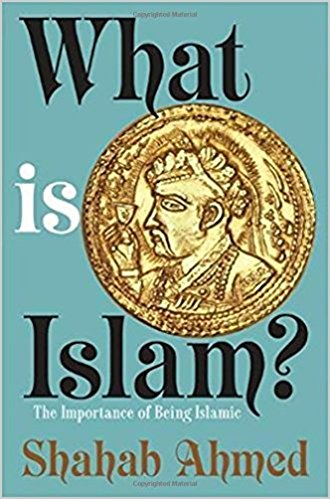 What Is Islam?: The Importance of Being Islamic by Shahab Ahmed
