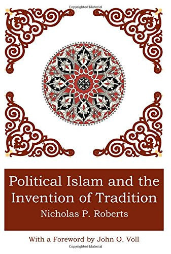 Political Islam and the Invention of Tradition by Nicholas P. Roberts