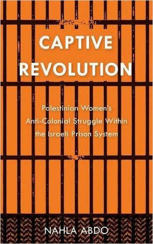 Captive Revolution: Palestinian Women's Anti-Colonial Struggle within the Israeli Prison System by Nahla Abdo