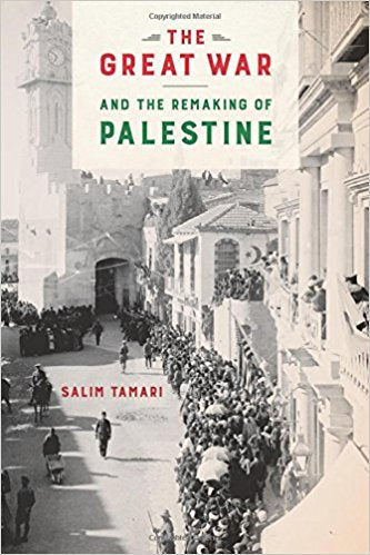The Great War and the Remaking of Palestine by Salim Tamari