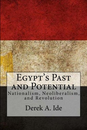 Egypt's Past and Potential: Nationalism, Neoliberalism, and Revolution by Derek A. Ide