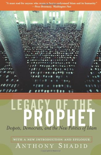 Legacy Of The Prophet: Despots, Democrats, And The New Politics Of Islam by Anthony Shadid