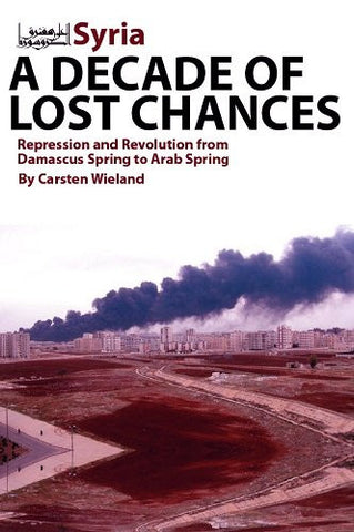 Syria - A Decade of Lost Chances: Repression and Revolution from Damascus Spring to Arab Spring by Carsten Wieland