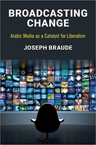 Broadcasting Change: Arabic Media as a Catalyst for Liberalism by Joseph Braude
