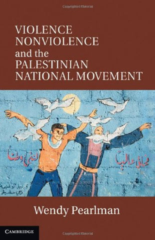 Violence, Nonviolence, and the Palestinian National Movement by Wendy Pearlman