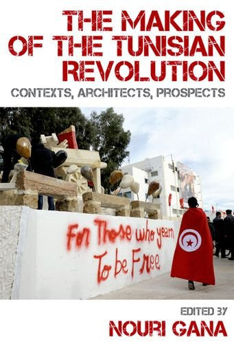 The Making of the Tunisian Revolution: Contexts, Architects, Prospects by Nouri Gana