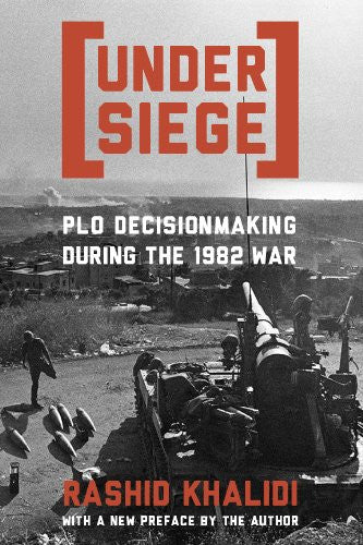 Under Siege: PLO Decisionmaking During the 1982 War by Rashid Khalidi