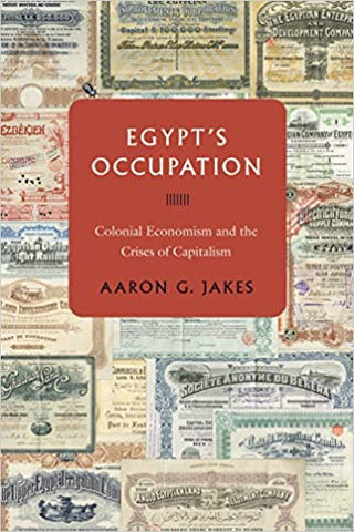 Egypt's Occupation: Colonial Economism and the Crises of Capitalism by Aaron G. Jakes