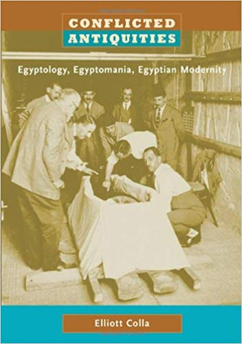 Conflicted Antiquities: Egyptology, Egyptomania, Egyptian Modernity by Elliot Colla