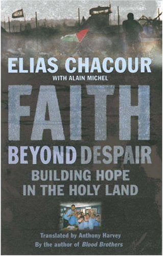Faith Beyond Despair: Building Hope in the Holy Land by Elias Chacour