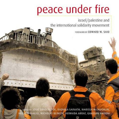 Peace Under Fire: Israel, Palestine, and the International Solidarity Movement by Josie Sandercock, Radhika Sainath, Marissa McLaughlin, Hussein Khalili, Nicholas blincoe, Huwaida Arraf, and Ghassan Andoni