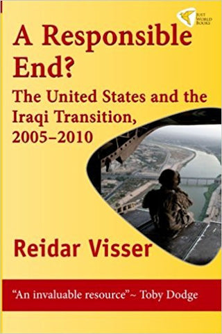A Responsible End?: The United States and the Iraqi Transition, 2005-2010 by Reidar Visser