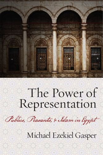 The Power of Representation: Publics, Peasants, and Islam in Egypt by Michael Gasper
