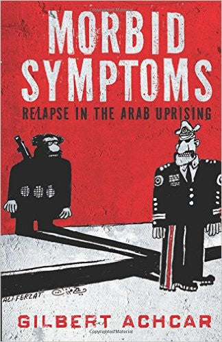 Morbid Symptoms: Relapse in the Arab Uprising by Gilbert Achcar