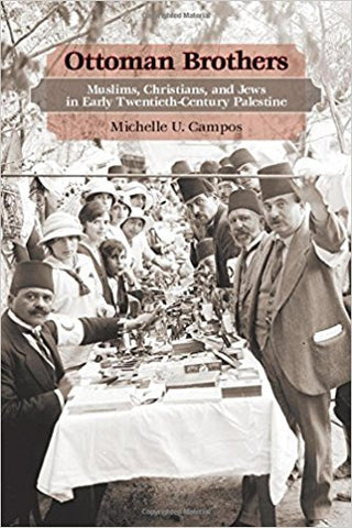 Ottoman Brothers: Muslims, Christians, and Jews in Early Twentieth-Century Palestine by Michelle U. Campos
