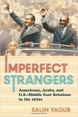 Imperfect Strangers: Americans, Arabs, and U.S.–Middle East Relations in the 1970s by Salim Yaqub