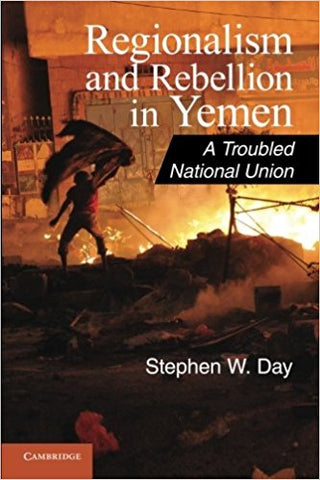 Regionalism and Rebellion in Yemen: A Troubled National Union by Stephen W. Day