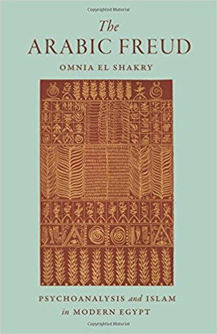 The Arabic Freud: Psychoanalysis and Islam in Modern Egypt by Omina El Shakry
