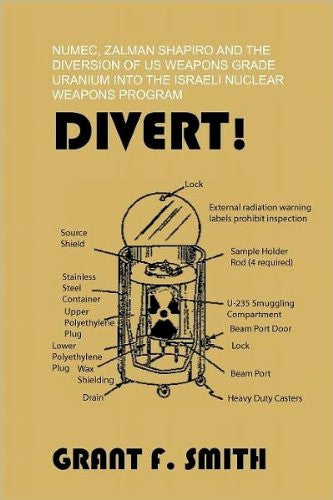 Divert! Numec, Zalman Shapiro and the Diversion of US Weapons Grade Uranium Into the Israeli Nuclear Weapons Program  by Grant F. Smith