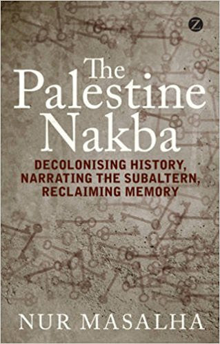 The Palestine Nakba: Decolonising History, Narrating the Subaltern, Reclaiming Memory  by Nur Masalha