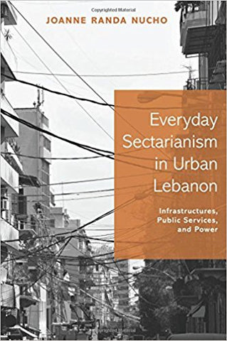 Everyday Sectarianism in Urban Lebanon: Infrastructures, Public Services, and Power by Joanne Randa Nucho