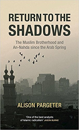 Return to the Shadows: The Muslim Brotherhood and An-Nahda since the Arab Spring by Alison Pargeter