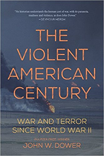 The Violent American Century: War and Terror Since World War II by John W. Dower
