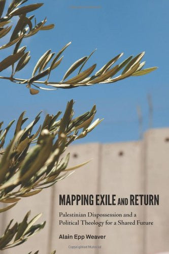 Mapping Exile and Return: Palestinian Dispossession and a Political Theology for a Shared Future by Alain Epp Weaver