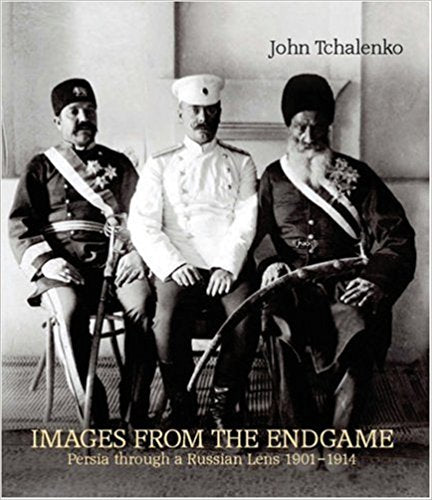 Images from the Endgame: Persia through a Russian Lens 1901-1914 by John Tchalenko