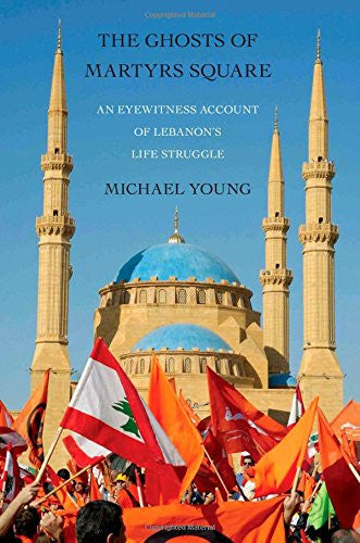 The Ghosts of Martyrs Square: An Eyewitness Account of Lebanon's Life Struggle by Michael Young