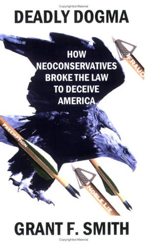 Deadly Dogma: How Neoconservatives Broke the Law to Deceive America by Grant F. Smith