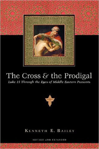 The Cross & the Prodigal: Luke 15 Through the Eyes of Middle Eastern Peasants by Kenneth E. Bailey