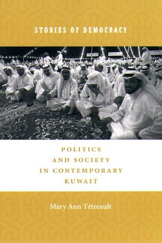 Stories of Democracy: Politics and Society in Contemporary Kuwait by Mary Ann Tétreault