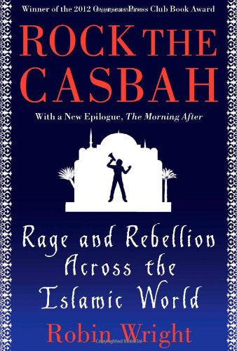 Rock the Casbah: Rage and Rebellion Across the Islamic World by Robin Wright