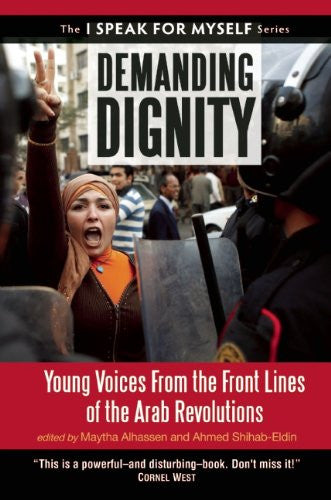 Demanding Dignity: Young Voices from the Front Lines of the Arab Revolutions edited by Maytha Alhassen and Ahmed Shihab-Eldin
