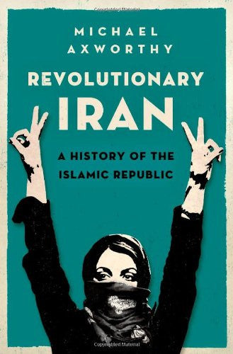 Revolutionary Iran: A History of the Islamic Republic by Michael Axworthy