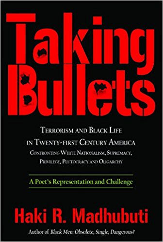 Taking Bullets: Terrorism and Black Life in Twenty-first Century America Confronting White Nationalism, Supremacy, Privilege, Plutocracy and Oligarch by Haki Madhubuti