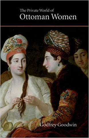 The Private World of Ottoman Women by Godfrey Goodwin