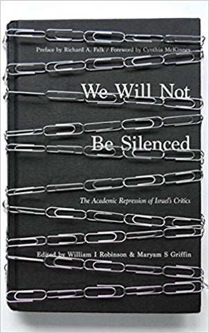 """We Will Not Be Silenced: The Academic Repression of Israel's Critics edited by William I Robinson and Maryam S. Griffin"""