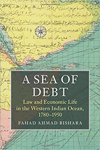 A Sea of Debt: Law and Economic Life in the Western Indian Ocean, 1780-1950 by Fahad Ahmad Bishara