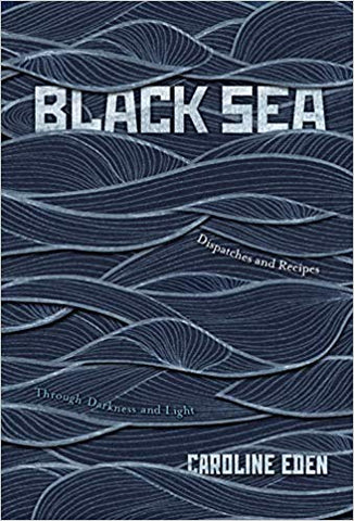 Black Sea: Dispatches and Recipes, Through Darkness and Light by Caroline Eden