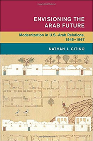 Envisioning the Arab Future: Modernization in US-Arab Relations, 1945-1967 by Nathan Citino